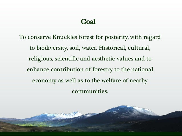Goal To conserve Knuckles forest for posterity, with regard to biodiversity, soil, water. Historical, cultural, religious,...