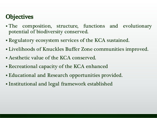 Objectives  The composition, structure, functions and evolutionary potential of biodiversity conserved.  Regulatory ecos...