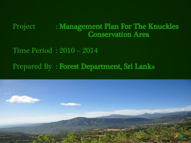 Project : Management Plan For The Knuckles Conservation Area Time Period : 2010 – 2014 Prepared By : Forest Department, Sr...
