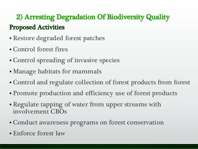 2) Arresting Degradation Of Biodiversity Quality Proposed Activities  Restore degraded forest patches  Control forest fi...