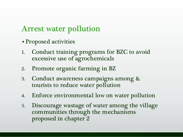 Arrest water pollution  Proposed activities 1. Conduct training programs for BZC to avoid excessive use of agrochemicals ...