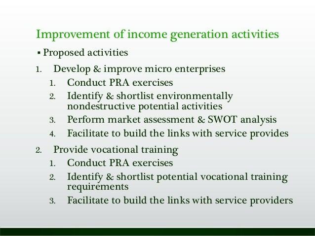 Improvement of income generation activities  Proposed activities 1. Develop & improve micro enterprises 1. Conduct PRA ex...