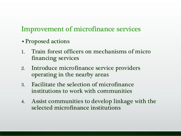 Improvement of microfinance services  Proposed actions 1. Train forest officers on mechanisms of micro financing services...