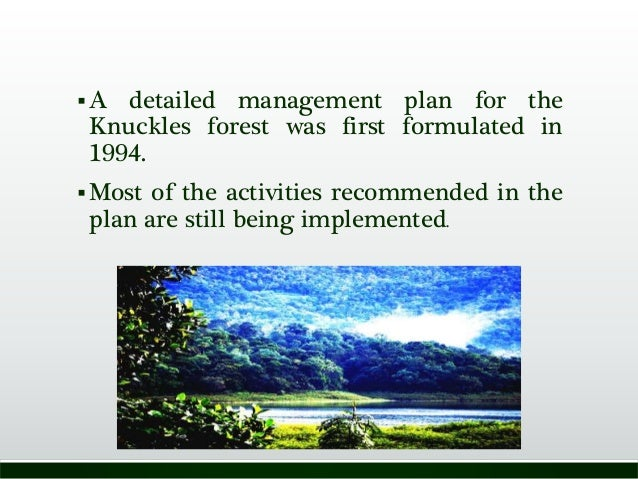 A detailed management plan for the Knuckles forest was first formulated in 1994. Most of the activities recommended in t...