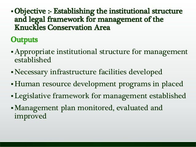 Objective :- Establishing the institutional structure and legal framework for management of the Knuckles Conservation Are...