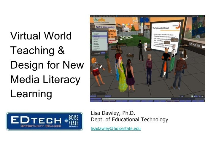 Virtual World Teaching & Design for New Media Literacy Learning Lisa Dawley, Ph.D. Dept. of Educational Technology [email_...