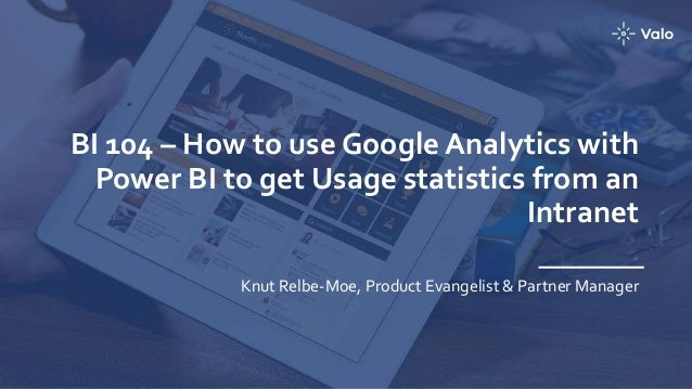 BI 104 – How to use Google Analytics with Power BI to get Usage statistics from an Intranet Knut Relbe-Moe, Product Evange...
