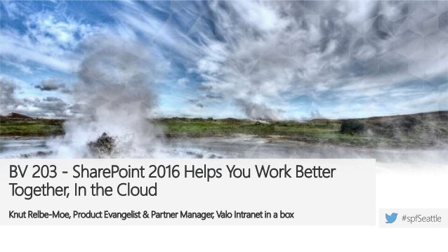 BV 203 - SharePoint 2016 Helps You Work Better Together, In the Cloud Knut Relbe-Moe, Product Evangelist & Partner Manager...
