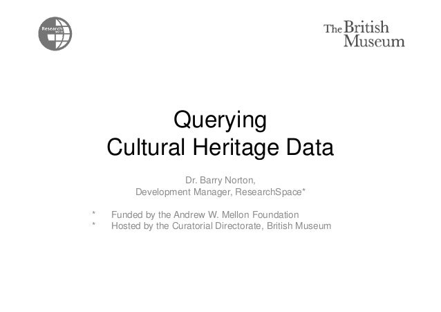 Querying  Cultural Heritage Data  Dr. Barry Norton,  Development Manager, ResearchSpace*  * Funded by the Andrew W. Mellon...