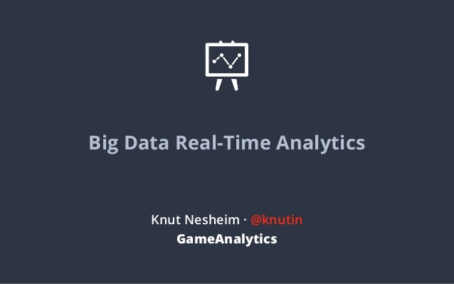 Big Data Real-Time Analytics  Knut Nesheim · @knutin GameAnalytics