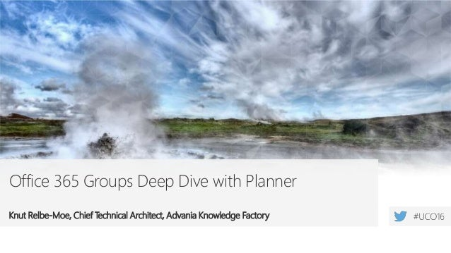 Office 365 Groups Deep Dive with Planner Knut Relbe-Moe, Chief Technical Architect, Advania Knowledge Factory