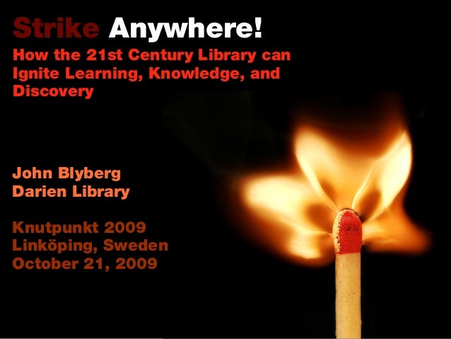 Strike Anywhere! How the 21st Century Library can Ignite Learning, Knowledge, and Discovery John Blyberg Darien Library Kn...