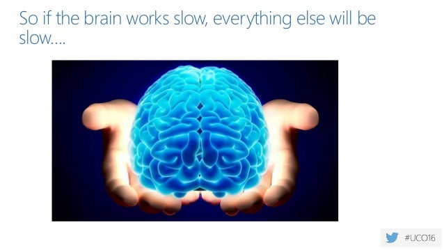 So if the brain works slow, everything else will be slow….