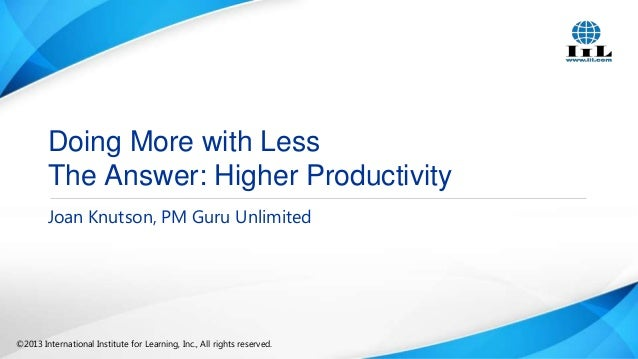 Doing More with Less The Answer: Higher Productivity Joan Knutson, PM Guru Unlimited  ©2013 International Institute for Le...