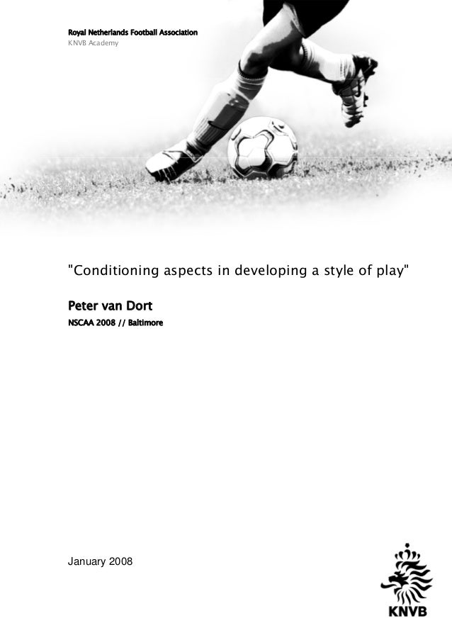 "Royal Netherlands Football Association KNVB Academy ""Conditioning aspects in developing a style of play"" Peter van Dort NS..."