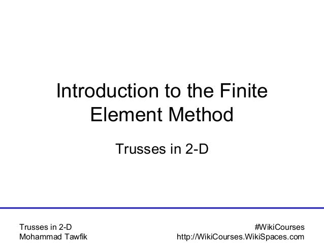 #WikiCourses http://WikiCourses.WikiSpaces.com Trusses in 2-D Mohammad Tawfik Introduction to the Finite Element Method Tr...