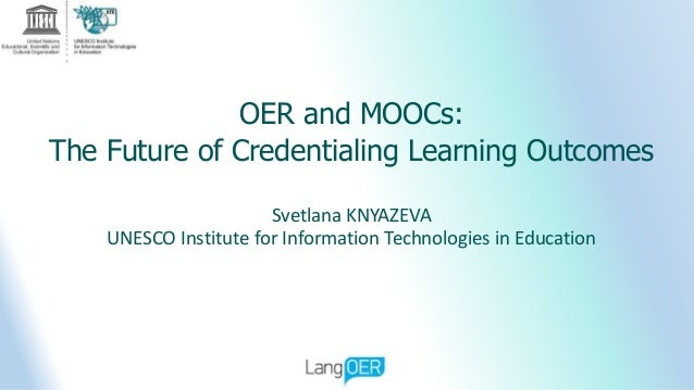 OER and MOOCs: The Future of Credentialing Learning Outcomes Svetlana KNYAZEVA UNESCO Institute for Information Technologi...