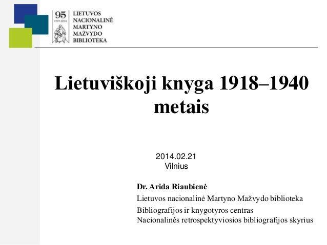 Lietuviškoji knyga 1918–1940 metais 2014.02.21 Vilnius Dr. Arida Riaubienė Lietuvos nacionalinė Martyno Mažvydo biblioteka...