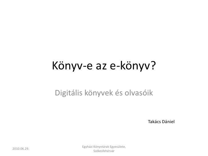 Könyv-e az e-könyv?<br />Digitális könyvek és olvasóik<br />Takács Dániel<br />2010.06.29.<br />Egyházi Könyvtárak Egyesül...