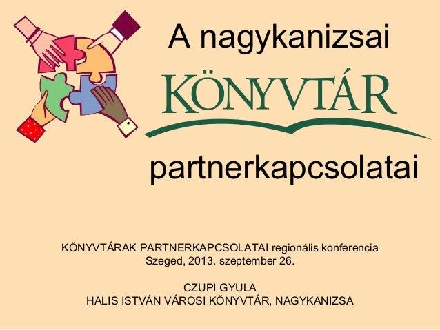 KÖNYVTÁRAK PARTNERKAPCSOLATAI regionális konferencia Szeged, 2013. szeptember 26. CZUPI GYULA HALIS ISTVÁN VÁROSI KÖNYVTÁR...