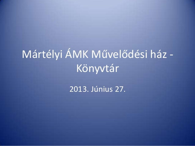 Mártélyi ÁMK Művelődési ház - Könyvtár 2013. Június 27.