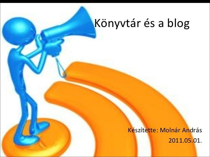 Könyvtár és a blog Készítette: Molnár András 2011.05.01.
