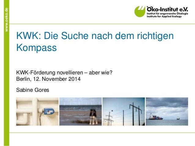 www.oeko.de KWK: Die Suche nach dem richtigen Kompass KWK-Förderung novellieren – aber wie? Berlin, 12. November 2014 Sabi...