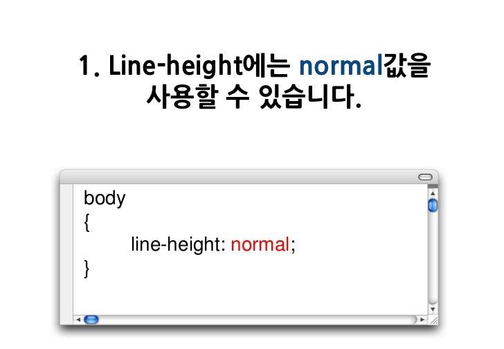 1. Line-height에는 normal값을      사용할 수 있습니다.body{       line-height: normal;}
