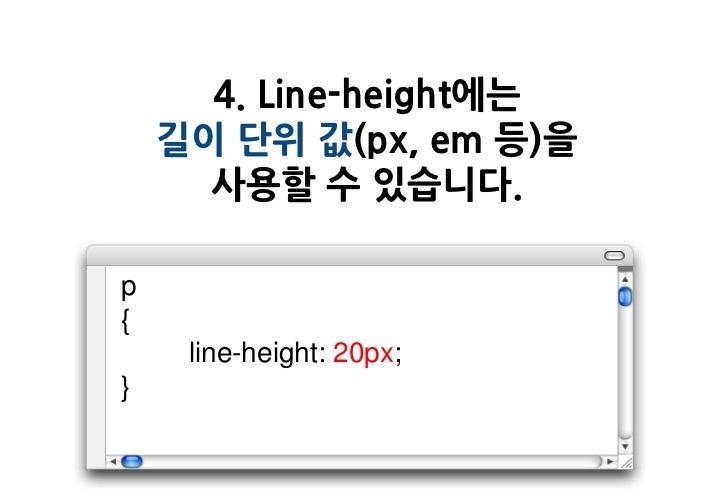 4. Line-height에는    길이 단위 값(px, em 등)을      사용할 수 있습니다.p{     line-height: 20px;}