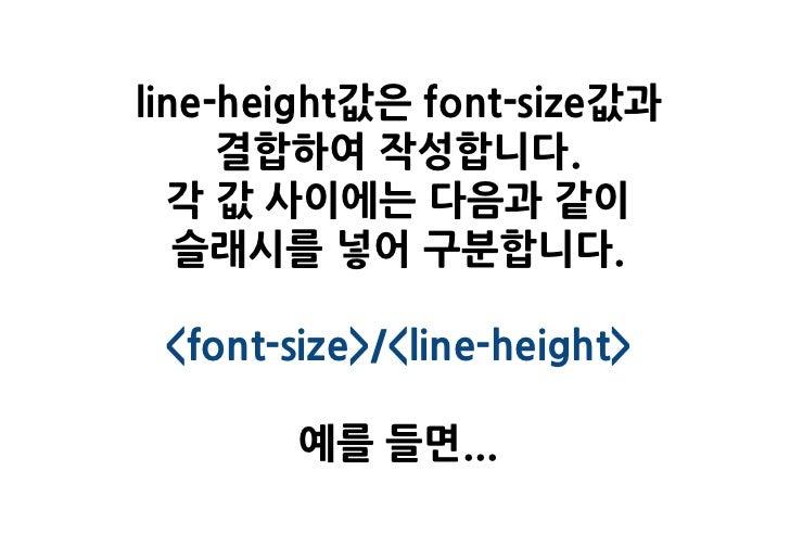 line-height값은 font-size값과     결합하여 작성합니다.  각 값 사이에는 다음과 같이   슬래시를 넣어 구분합니다. <font-size>/<line-height>        예를 들면...