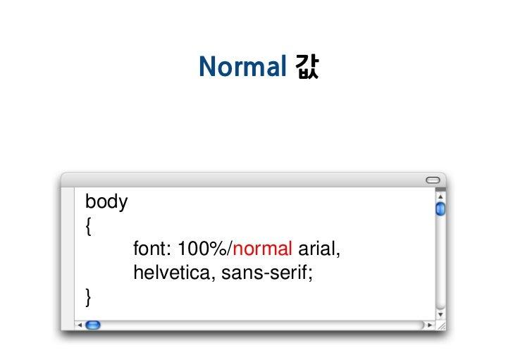 Normal 값body{       font: 100%/normal arial,       helvetica, sans-serif;}