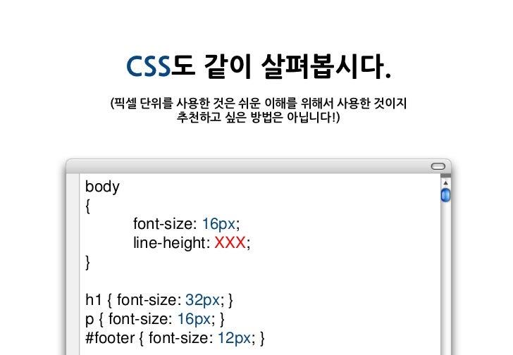 CSS도 같이 살펴봅시다.    (픽셀 단위를 사용한 것은 쉬운 이해를 위해서 사용한 것이지            추천하고 싶은 방법은 아닙니다!)body{       font-size: 16px;       line-h...