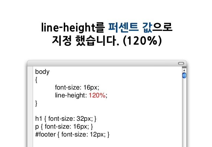 line-height를 퍼센트 값으로       지정 했습니다. (120%)body{       font-size: 16px;       line-height: 120%;}h1 { font-size: 32px; }p {...