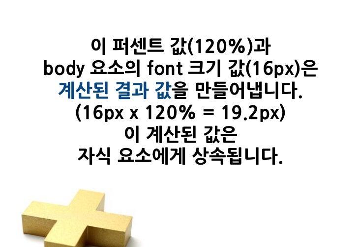 이 퍼센트 값(120%)과body 요소의 font 크기 값(16px)은 계산된 결과 값을 만들어냅니다.   (16px x 120% = 19.2px)        이 계산된 값은   자식 요소에게 상속됩니다.