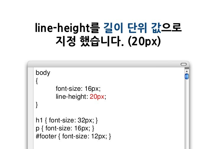 line-height를 길이 단위 값으로     지정 했습니다. (20px)body{       font-size: 16px;       line-height: 20px;}h1 { font-size: 32px; }p {...