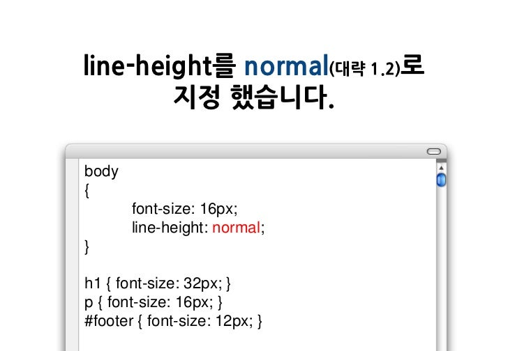 line-height를 normal(대략 1.2)로        지정 했습니다.body{       font-size: 16px;       line-height: normal;}h1 { font-size: 32px; ...