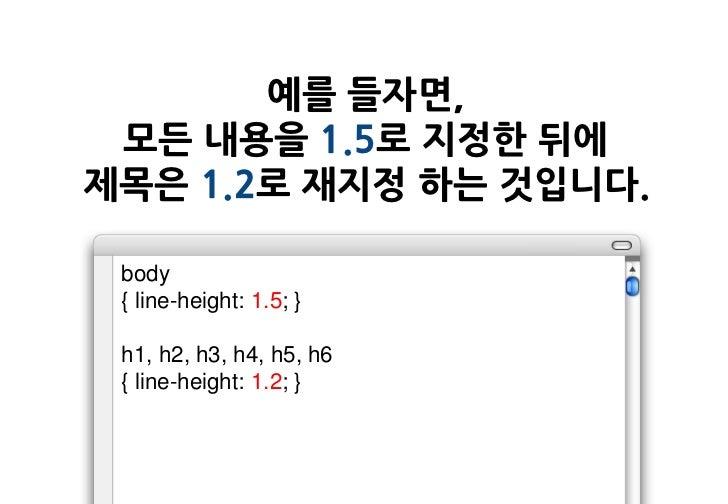 예를 들자면, 모든 내용을 1.5로 지정한 뒤에제목은 1.2로 재지정 하는 것입니다. body { line-height: 1.5; } h1, h2, h3, h4, h5, h6 { line-height: 1.2; }