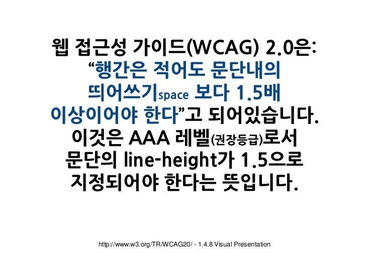 """웹 접근성 가이드(WCAG) 2.0은:   """"행간은 적어도 문단내의   띄어쓰기space 보다 1.5배이상이어야 한다""""고 되어있습니다. 이것은 AAA 레벨(권장등급)로서 문단의 line-height가 1.5으로 지정되어..."""