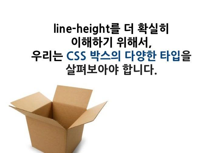 line-height를 더 확실히      이해하기 위해서,우리는 CSS 박스의 다양한 타입을     살펴보아야 합니다.