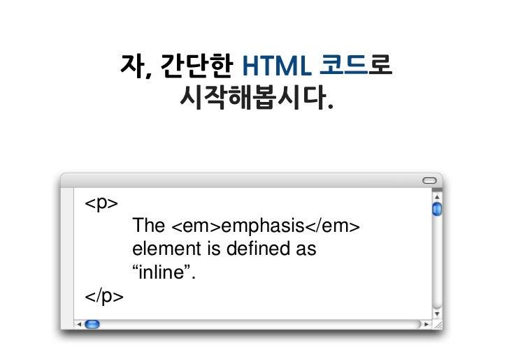 """자, 간단한 HTML 코드로          시작해봅시다.<p>       The <em>emphasis</em>       element is defined as       """"inline"""".</p>"""