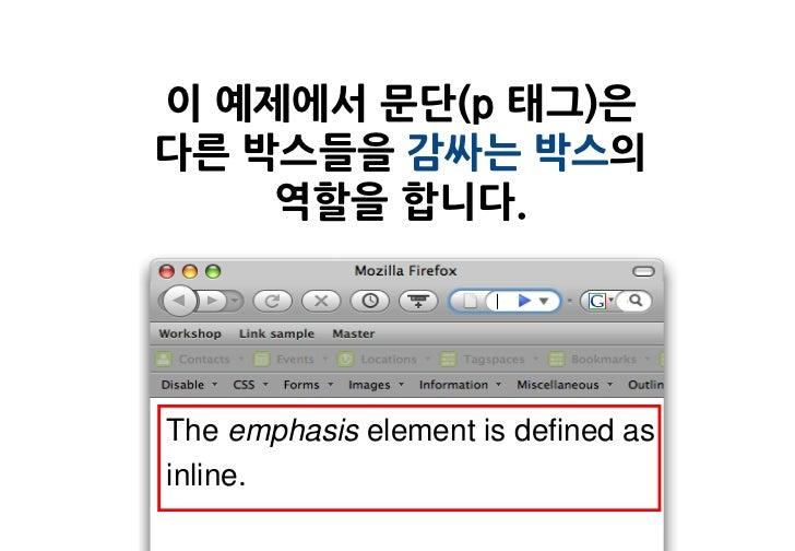 이 예제에서 문단(p 태그)은다른 박스들을 감싸는 박스의    역할을 합니다.The emphasis element is defined asinline.
