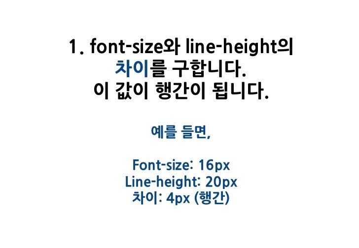 1. font-size와 line-height의      차이를 구합니다.   이 값이 행간이 됩니다.         예를 들면,       Font-size: 16px      Line-height: 20px     ...