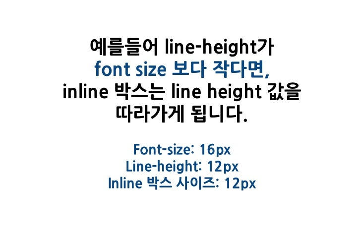 예를들어 line-height가     font size 보다 작다면,inline 박스는 line height 값을       따라가게 됩니다.         Font-size: 16px        Line-heigh...