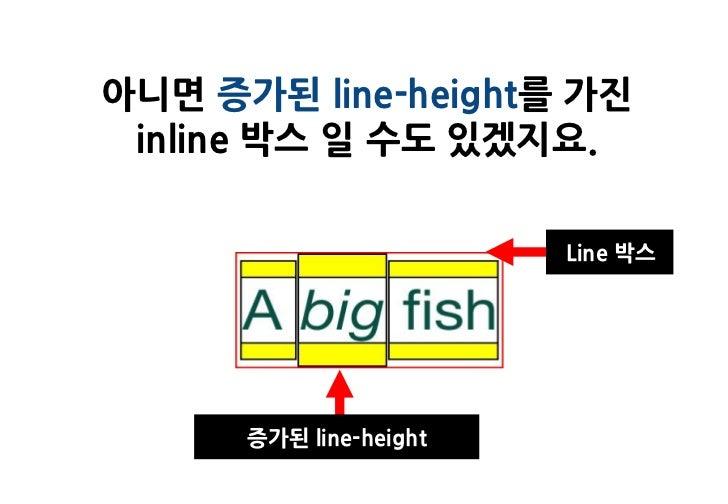 아니면 증가된 line-height를 가진 inline 박스 일 수도 있겠지요.                        Line 박스      증가된 line-height