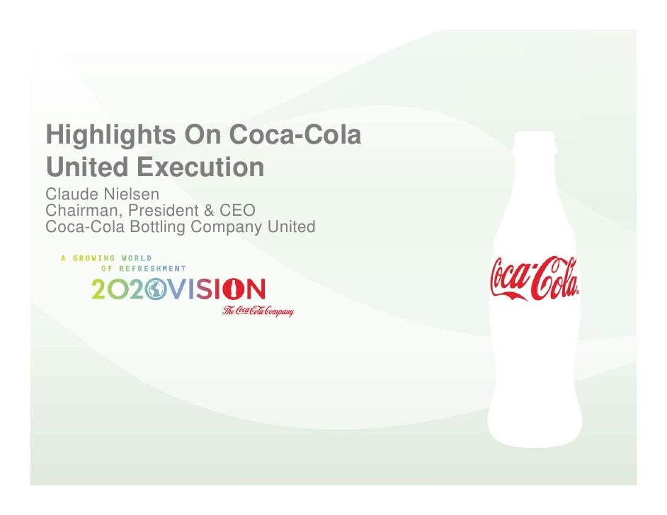 Highlights On Coca-Cola United Execution Claude Nielsen Chairman, President & CEO Coca-Cola Bottling Company United