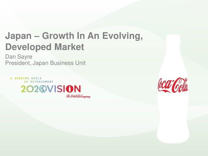 Japan – Growth In An Evolving, Developed Market Dan Sayre President, Japan Business Unit