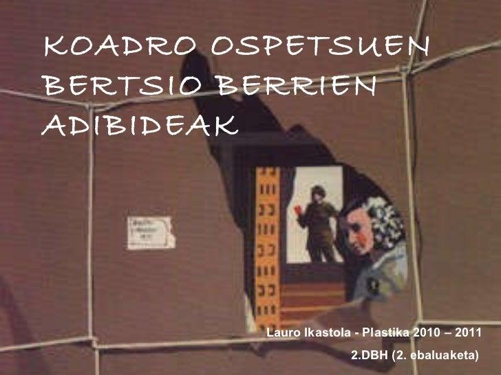 KOADRO OSPETSUEN BERTSIO BERRIEN ADIBIDEAK Lauro Ikastola - Plastika 2010 – 2011 2.DBH (2. ebaluaketa)