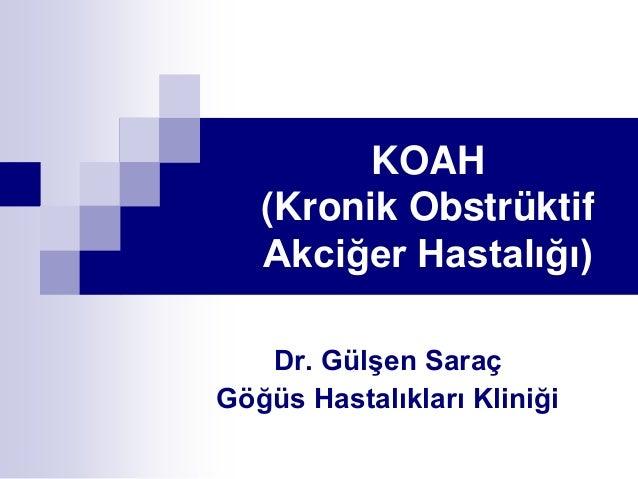 KOAH (Kronik Obstrüktif Akciğer Hastalığı) Dr. Gülşen Saraç Göğüs Hastalıkları Kliniği