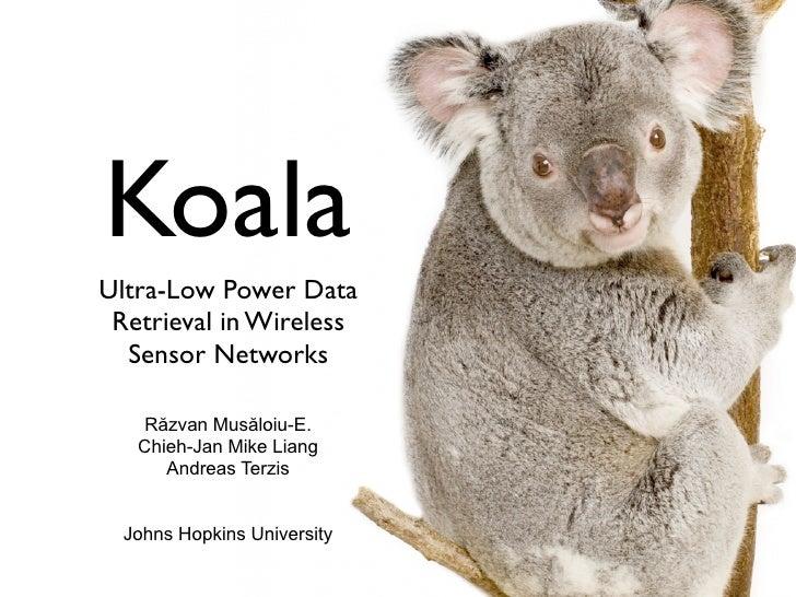 Koala Ultra-Low Power Data  Retrieval in Wireless   Sensor Networks      Răzvan Musăloiu-E.    Chieh-Jan Mike Liang       ...