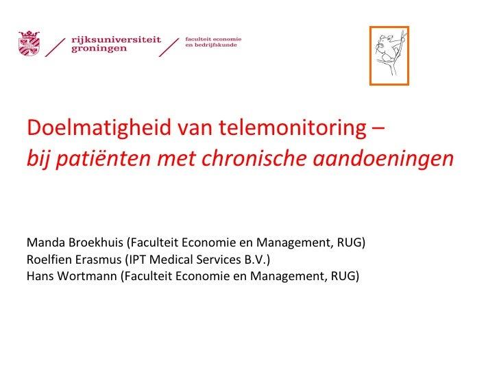 Doelmatigheid van telemonitoring – bij patiënten met chronische aandoeningen Manda Broekhuis (Faculteit Economie en Manage...